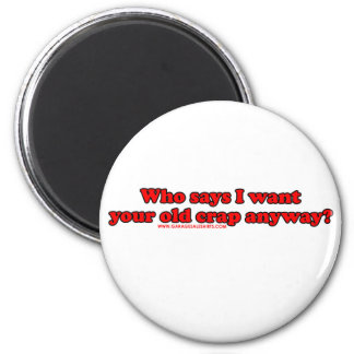 Who Says I Want Your Old Crap Anyway 6 Cm Round Magnet