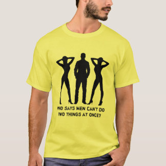 Who says men can't do two things at once T-Shirt