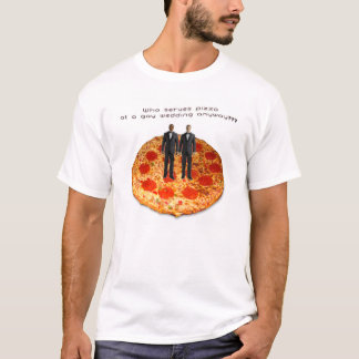 Who Serves Pizza At A Gay Wedding Anyway? T-Shirt