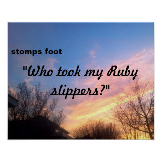 "'WHO TOOK MY RUBY SLIPPERS POSTER"" POSTER"