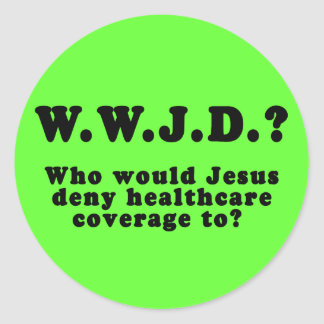 Who Would Jesus Deny HealthCare to? Round Sticker