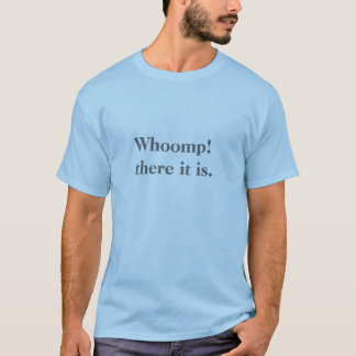 Whoomp! there it is. T-Shirt