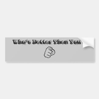 ,Who's Better Then You ? Bumper Sticker