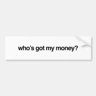 Who's Got My Money Bumper Sticker