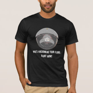 Who's Vacuuming Your Floors Right Now? T-Shirt