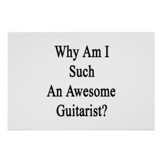 Why Am I Such An Awesome Guitarist? Poster