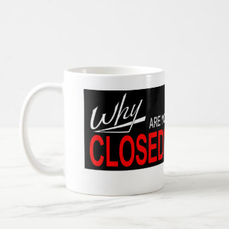 Why Are You Closed? Coffee Mugs