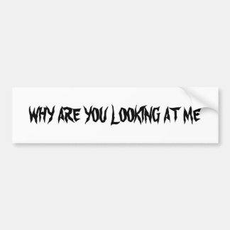 WHY ARE YOU LOOKING AT ME BUMPER STICKER