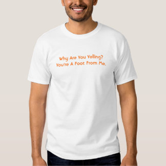 Why Are You Yelling?You're A Foot From Me. T-shirt