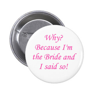 Why Because I m The Bride And I Said So Pinback Buttons