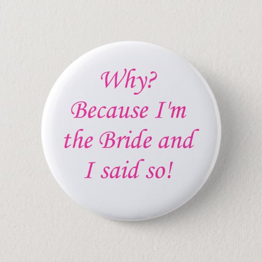 Why? Because I'm The Bride And I Said So! 6 Cm Round Badge