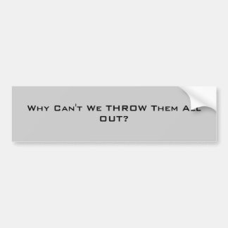 Why Can't We THROW Them All OUT? Bumper Sticker