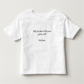 Why did Jack & Jill wentup the hill?Ask them Tshirt