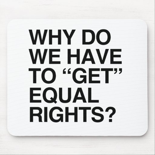 WHY DO WE HAVE TO GET EQUAL RIGHTS? MOUSE PAD