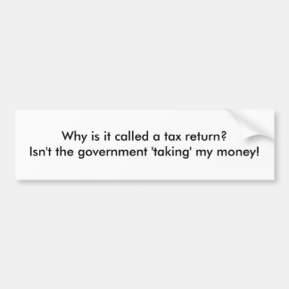Why is it called a tax return?  Isn't the gover... Car Bumper Sticker