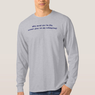 Why must you be the screen door on my submarine? T-Shirt