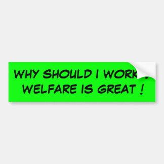WHY SHOULD I WORK ? WELFARE IS GREAT ! BUMPER STICKER