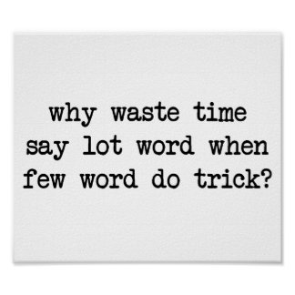 Why Waste Time Say Lot Word When Few Word Do Trick Print