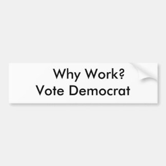 Why Work?  Vote Democrat Bumper Sticker