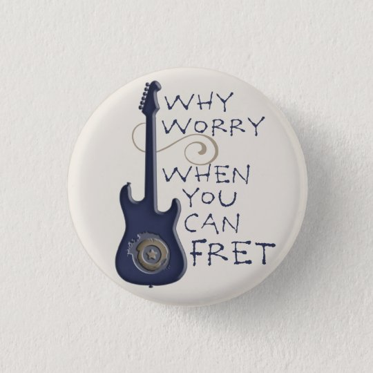 Why Worry When You Can Fret button