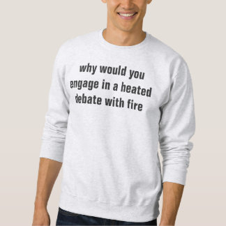 why would you engage in a heated debate with fire sweatshirt