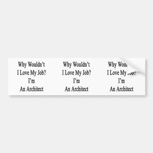 Why Wouldn't I Love My Job? I'm An Architect Bumper Sticker