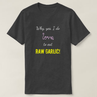 """Why, yes, I do love to eat RAW GARLIC!"" T-Shirt"