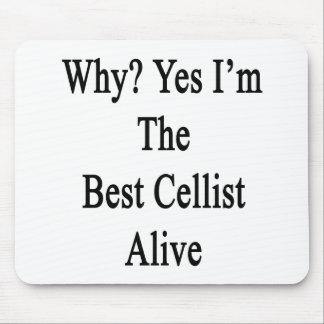 Why Yes I m The Best Cellist Alive Mouse Pad