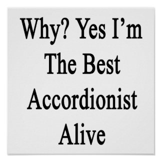 Why Yes I'm The Best Accordionist Alive Posters