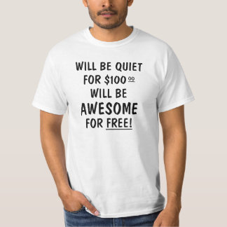 Will be quiet for $100.00 will be awesome for free T-Shirt