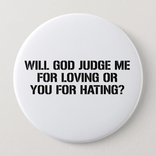WILL GOD JUDGE ME FOR LOVING OR YOU FOR HATING 10 CM ROUND BADGE