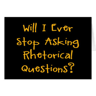 Will I Ever Stop Asking Rhetorical Questions? Card