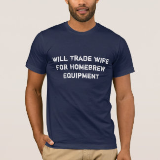Will Trade Wife For Homebrew Equipment T-Shirt