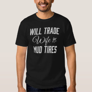 Will Trade Wife for Mud Tires Tee Shirts