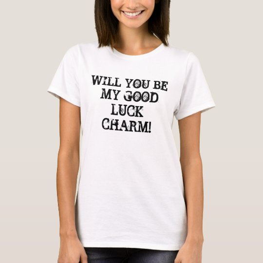 WILL YOU BE MY GOOD LUCK CHARM! T-Shirt