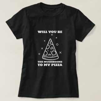 Will You Be the Mushrooms to My Pizza T-Shirt