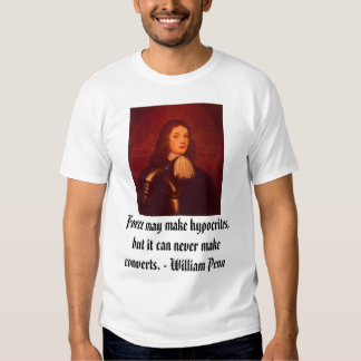 William Penn, Force may make hypocrites, but it... T Shirts