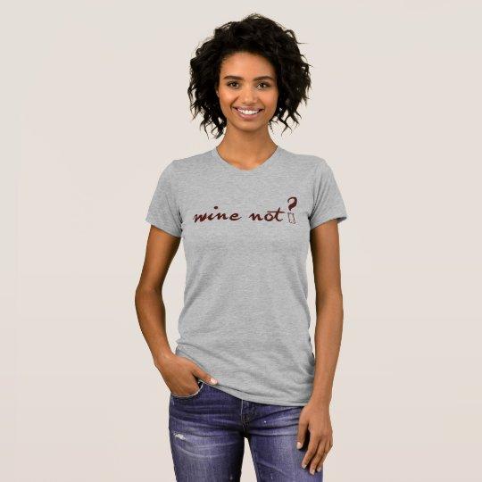 Wine Not?  Womens T T-Shirt