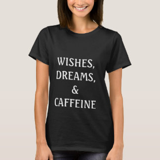 Wishes, Dreams, & Caffeine T-Shirt