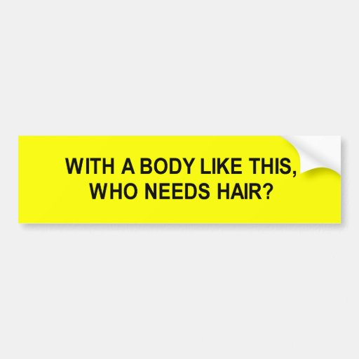 with a body like this who needs hair t-shirt bumper stickers