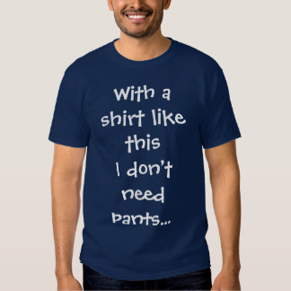 With a shirt like this I don't need pants...