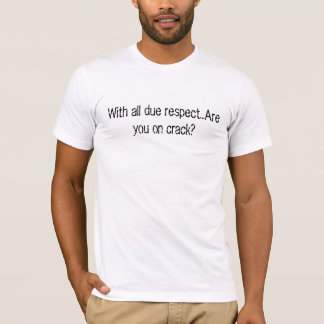 With all due respect...Are you on crack? T-Shirt