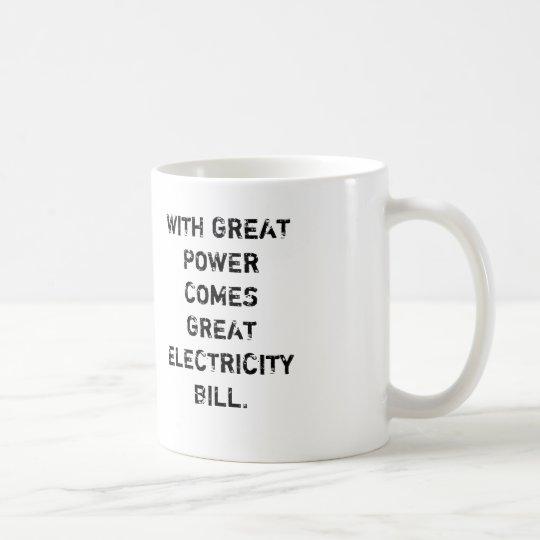 WITH GREAT POWER COMES GREAT ELECTRICITY BILL. COFFEE