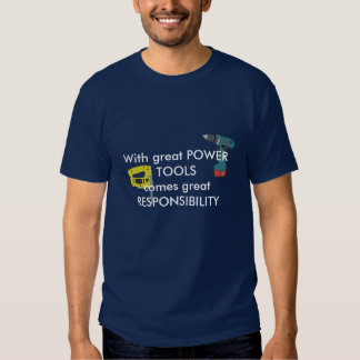 With Great Power Tools Comes Great Responsibility Tees