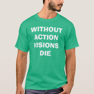 Without Action, visions die T-Shirt