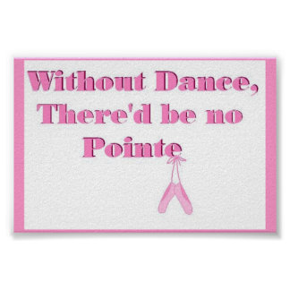 Without Dance, there'd be no Pointe Poster