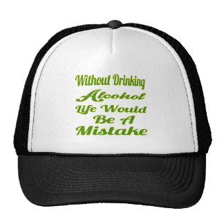 Without drinking Alcohol life would be a mistake Hats