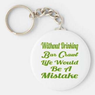 Without drinking Bar Crawl life would be a mistake Keychains
