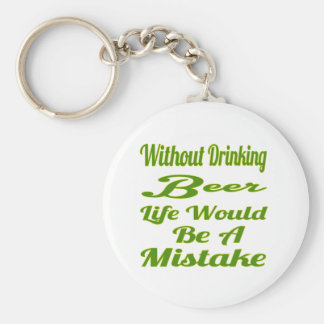 Without drinking Beer life would be a mistake Key Chain