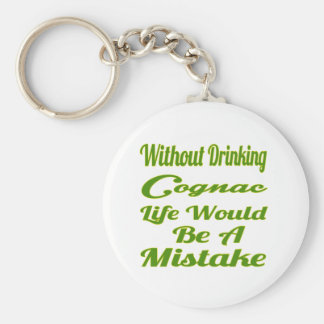 Without drinking Cognac life would be a mistake Key Chain